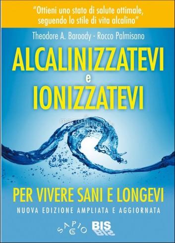Alcalinizzatevi e Ionizzatevi. Per vivere sani e longevi - Rocco Palmisano, Theodore A. Baroody