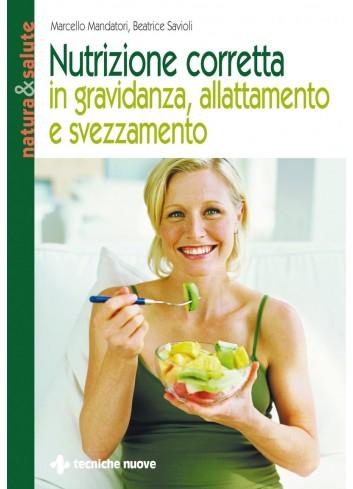 Nutrizione corretta in gravidanza, allattamento e svezzamento - Marcello Mandatori, Beatrice Savioli